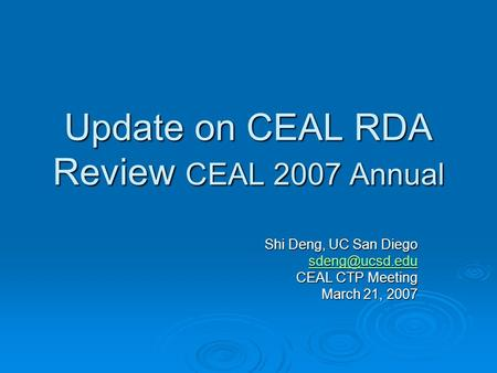 Update on CEAL RDA Review CEAL 2007 Annual Shi Deng, UC San Diego CEAL CTP Meeting March 21, 2007.