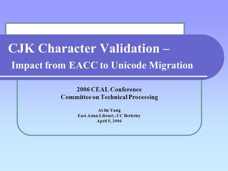 CJK Character Validation – Impact from EACC to Unicode Migration 2006 CEAL Conference Committee on Technical Processing Ai-lin Yang East Asian Library,