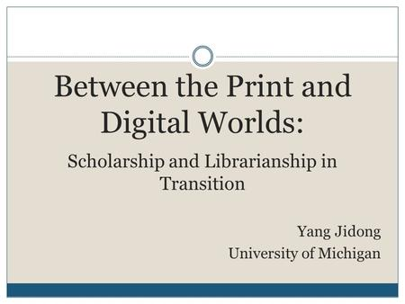Between the Print and Digital Worlds: Scholarship and Librarianship in Transition Yang Jidong University of Michigan.