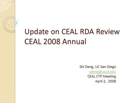 Update on CEAL RDA Review CEAL 2008 Annual Shi Deng, UC San Diego CEAL CTP Meeting April 2, 2008.