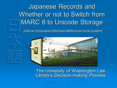 Japanese Records and Whether or not to Switch from MARC 8 to Unicode Storage (with an Innovative Interfaces Millennium local system) The University of.