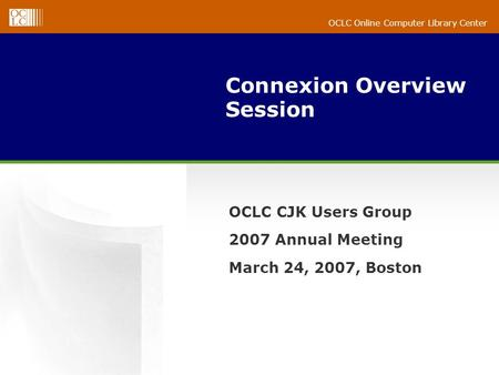 OCLC Online Computer Library Center Connexion Overview Session OCLC CJK Users Group 2007 Annual Meeting March 24, 2007, Boston.
