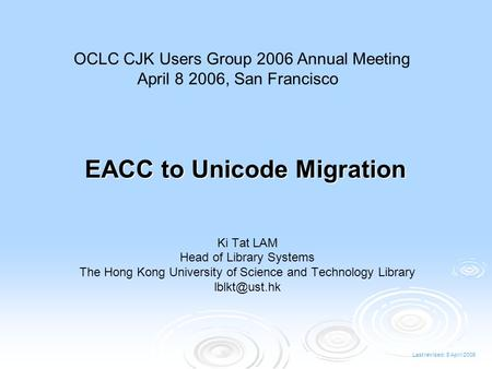 Last revised: 8 April 2006 EACC to Unicode Migration Ki Tat LAM Head of Library Systems The Hong Kong University of Science and Technology Library
