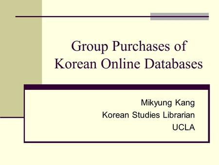 Group Purchases of Korean Online Databases Mikyung Kang Korean Studies Librarian UCLA.