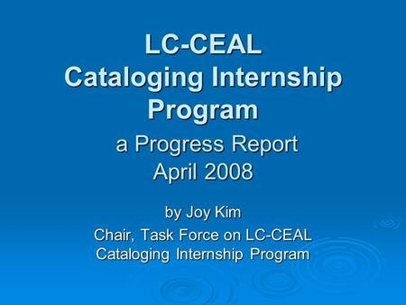 LC-CEAL Cataloging Internship Program a Progress Report April 2008 by Joy Kim Chair, Task Force on LC-CEAL Cataloging Internship Program.