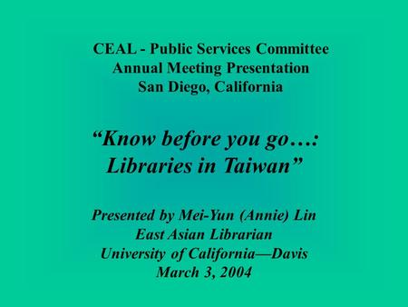 CEAL - Public Services Committee Annual Meeting Presentation San Diego, California Know before you go…: Libraries in Taiwan Presented by Mei-Yun (Annie)