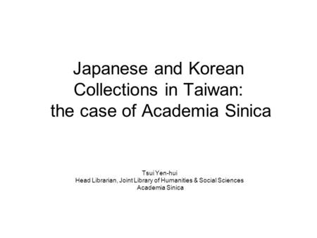Japanese and Korean Collections in Taiwan: the case of Academia Sinica Tsui Yen-hui Head Librarian, Joint Library of Humanities & Social Sciences Academia.
