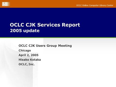 OCLC Online Computer Library Center OCLC CJK Services Report 2005 update OCLC CJK Users Group Meeting Chicago April 2, 2005 Hisako Kotaka OCLC, Inc.