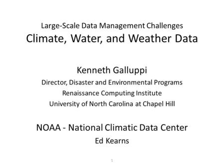 1 Large-Scale Data Management Challenges Climate, Water, and Weather Data Kenneth Galluppi Director, Disaster and Environmental Programs Renaissance Computing.