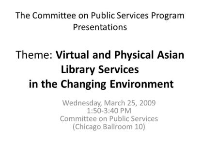 The Committee on Public Services Program Presentations Theme: Virtual and Physical Asian Library Services in the Changing Environment Wednesday, March.