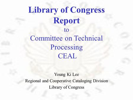 Library of Congress Report to Committee on Technical Processing CEAL Young Ki Lee Regional and Cooperative Cataloging Division Library of Congress.