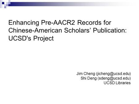 Enhancing Pre-AACR2 Records for Chinese-American Scholars Publication: UCSD's Project Jim Cheng Shi Deng UCSD Libraries.