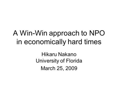 A Win-Win approach to NPO in economically hard times Hikaru Nakano University of Florida March 25, 2009.