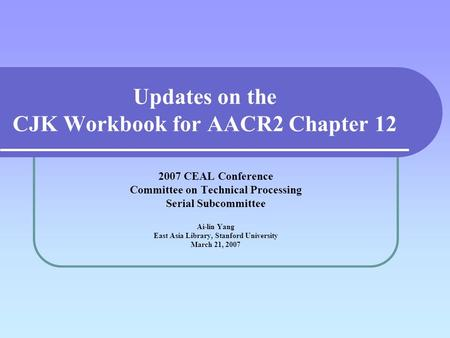 Updates on the CJK Workbook for AACR2 Chapter 12 2007 CEAL Conference Committee on Technical Processing Serial Subcommittee Ai-lin Yang East Asia Library,