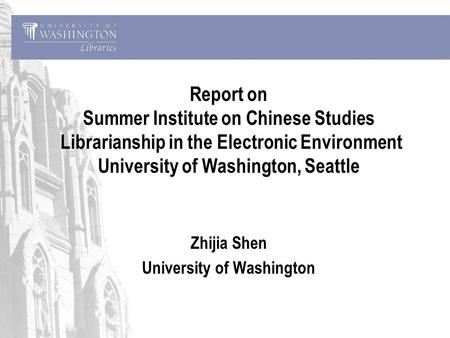 Report on Summer Institute on Chinese <strong>Studies</strong> Librarianship in the Electronic Environment University of Washington, Seattle Zhijia Shen University of Washington.