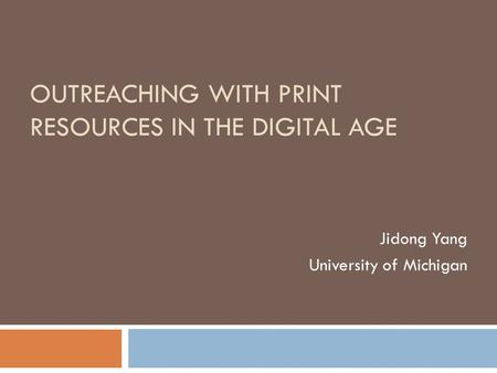 OUTREACHING WITH PRINT RESOURCES IN THE DIGITAL AGE Jidong Yang University of Michigan.