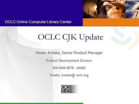OCLC Online Computer Library Center OCLC CJK Update Hisako Kotaka, Senior Product Manager Product Development Division 800-848-5878 x6480
