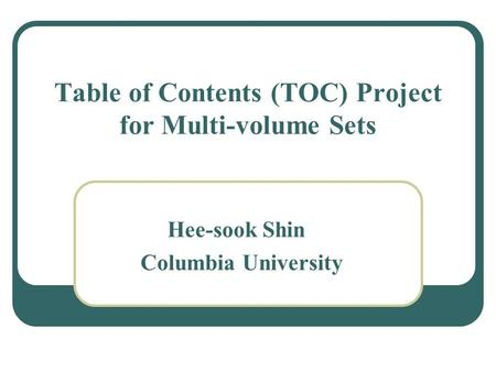 Table of Contents (TOC) Project for Multi-volume Sets Hee-sook Shin Columbia University.