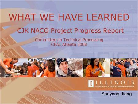 WHAT WE HAVE LEARNED CJK NACO Project Progress Report Committee on Technical Processing CEAL Atlanta 2008 Shuyong Jiang.