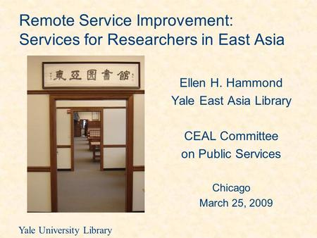 Yale University Library Remote Service Improvement: Services for Researchers in East Asia Ellen H. Hammond Yale East Asia Library CEAL Committee on Public.