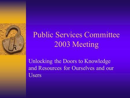 Public Services Committee 2003 Meeting Unlocking the Doors to Knowledge and Resources for Ourselves and our Users.