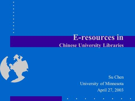 E-resources in Chinese University Libraries Su Chen University of Minnesota April 27, 2003.