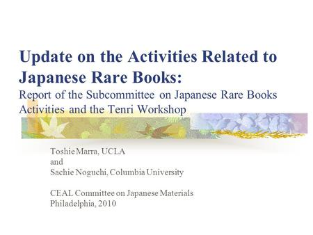 Update on the Activities Related to Japanese Rare Books: Report of the Subcommittee on Japanese Rare Books Activities and the Tenri Workshop Toshie Marra,