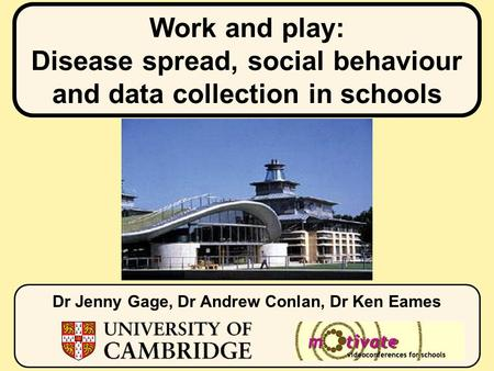 Work and play: Disease spread, social behaviour and data collection in schools Dr Jenny Gage, Dr Andrew Conlan, Dr Ken Eames.
