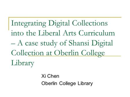 Integrating Digital Collections into the Liberal Arts Curriculum – A case study of Shansi Digital Collection at Oberlin College Library Xi Chen Oberlin.