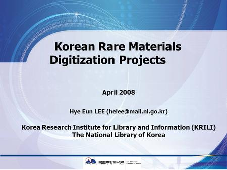 Korean Rare Materials Digitization Projects April 2008 Hye Eun LEE Korea Research Institute for Library and Information (KRILI) The.