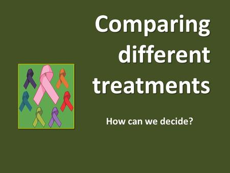 Comparing different treatments How can we decide?.