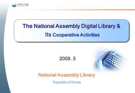 1 National Assembly Library Republic of Korea The National Assembly Digital Library & Its Cooperative Activities Its Cooperative Activities 2009. 3.