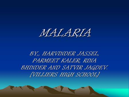 MALARIA BY,, HARVINDER JASSEL, PARMEET KALER, RINA BHINDER AND SATVIR JAGDEV. [VILLIERS HIGH SCHOOL]