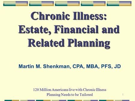 1 Chronic Illness: Estate, Financial and Related Planning 120 Million Americans live with Chronic Illness Planning Needs to be Tailored Martin M. Shenkman,