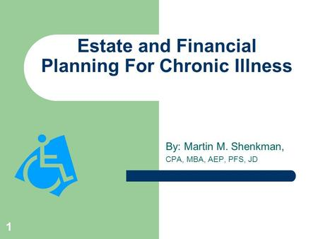 1 Estate and Financial Planning For Chronic Illness By: Martin M. Shenkman, CPA, MBA, AEP, PFS, JD.