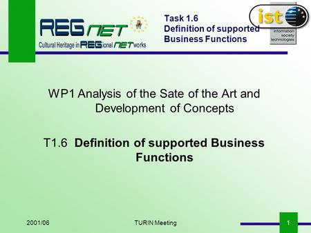 2001/06TURIN Meeting1 Task 1.6 Definition of supported Business Functions WP1 Analysis of the Sate of the Art and Development of Concepts T1.6Definition.