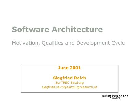 Software Architecture Motivation, Qualities and Development Cycle June 2001 Siegfried Reich SunTREC Salzburg