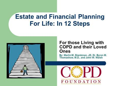 Estate and Financial Planning For Life: In 12 Steps For those Living with COPD and their Loved Ones By: Martin M. Shenkman, JD, Dr. Byron M. Thomashow,
