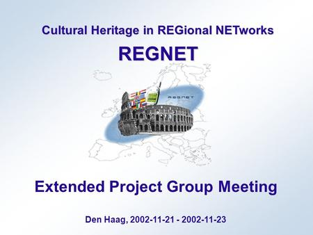 Cultural Heritage in REGional NETworks REGNET Extended Project Group Meeting Den Haag, 2002-11-21 - 2002-11-23.