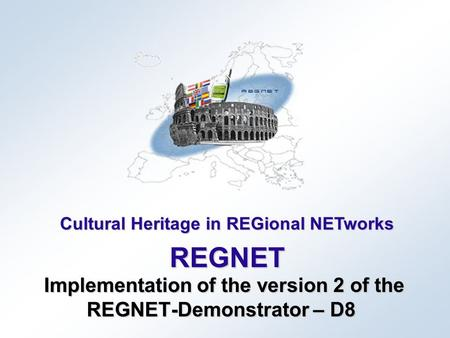 Cultural Heritage in REGional NETworks REGNET Implementation of the version 2 of the REGNET-Demonstrator – D8 Implementation of the version 2 of the REGNET-Demonstrator.