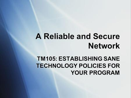 A Reliable and Secure Network TM105: ESTABLISHING SANE TECHNOLOGY POLICIES FOR YOUR PROGRAM.