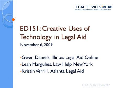 ED151: Creative Uses of Technology in Legal Aid November 6, 2009 Gwen Daniels, Illinois Legal Aid Online Leah Margulies, Law Help New York Kristin Verrill,