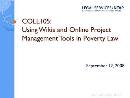 COLL105: Using Wikis and Online Project Management Tools in Poverty Law September 12, 2008.