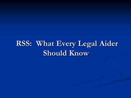 RSS: What Every Legal Aider Should Know RSS: What Every Legal Aider Should Know.