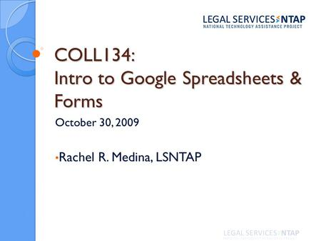 COLL134: Intro to Google Spreadsheets & Forms October 30, 2009 Rachel R. Medina, LSNTAP.