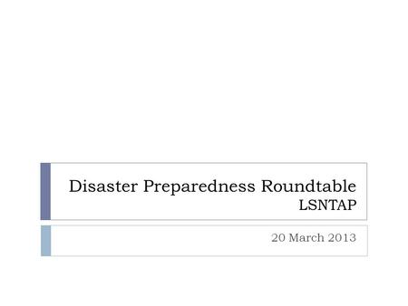 Disaster Preparedness Roundtable LSNTAP 20 March 2013.
