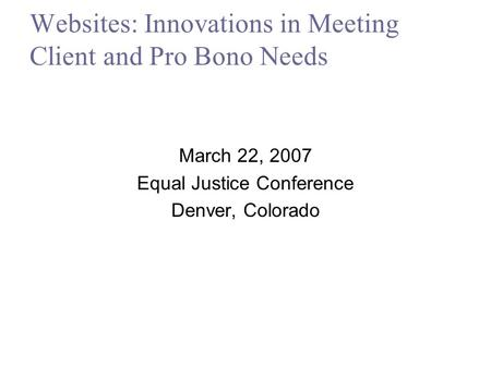 Websites: Innovations in Meeting Client and Pro Bono Needs March 22, 2007 Equal Justice Conference Denver, Colorado.