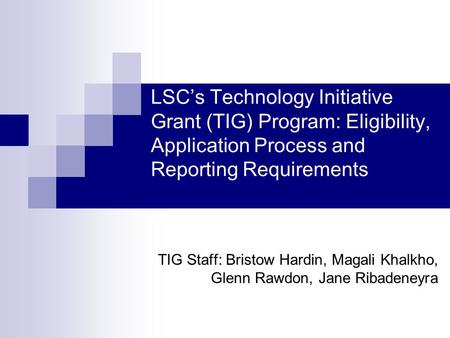 LSCs Technology Initiative Grant (TIG) Program: Eligibility, Application Process and Reporting Requirements TIG Staff: Bristow Hardin, Magali Khalkho,
