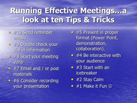 Running Effective Meetings…a look at ten Tips & Tricks #10 Send reminder emails #10 Send reminder emails #9 Double check your dial in information #9 Double.