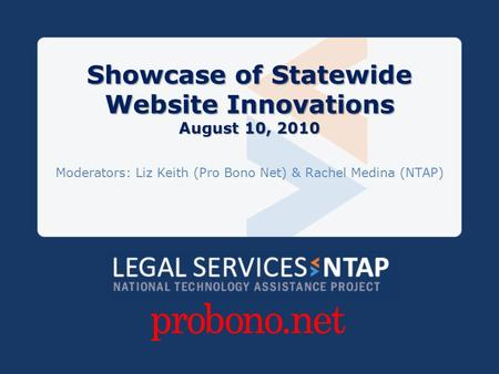 Showcase of Statewide Website Innovations August 10, 2010 Moderators: Liz Keith (Pro Bono Net) & Rachel Medina (NTAP)
